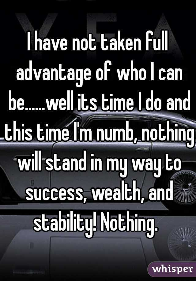 I have not taken full advantage of who I can be......well its time I do and this time I'm numb, nothing will stand in my way to success, wealth, and stability! Nothing.