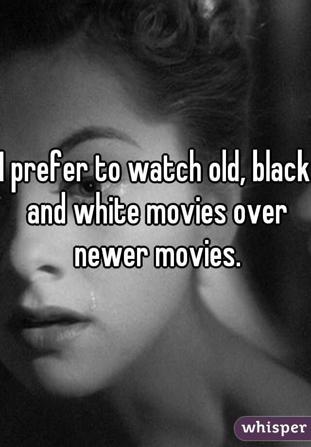 I prefer to watch old, black and white movies over newer movies.