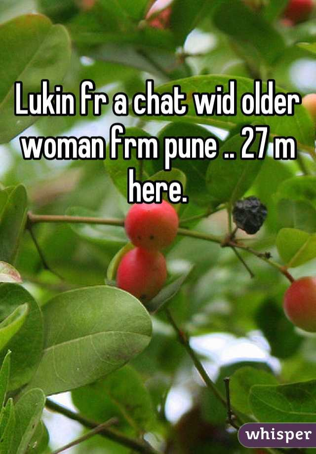 Lukin fr a chat wid older woman frm pune .. 27 m here.