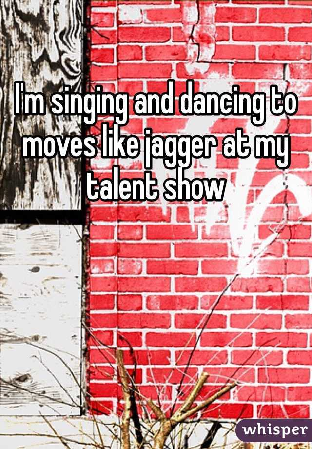 I'm singing and dancing to moves like jagger at my talent show