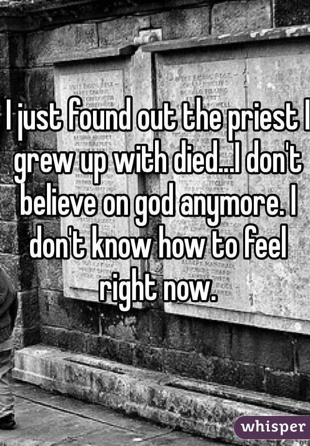 I just found out the priest I grew up with died...I don't believe on god anymore. I don't know how to feel right now.