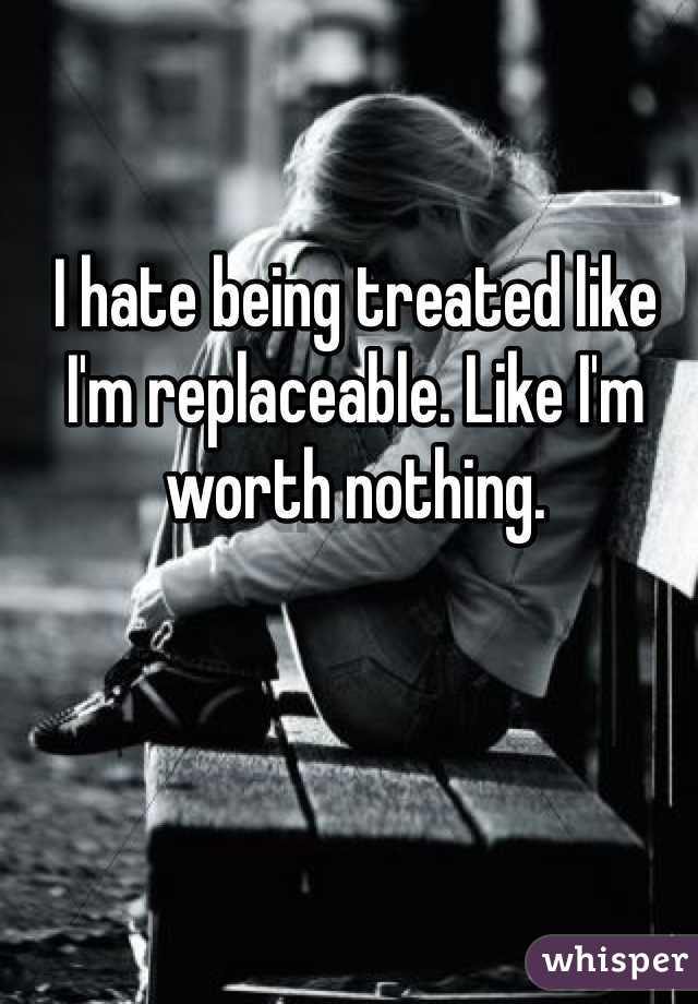 I hate being treated like I'm replaceable. Like I'm worth nothing.