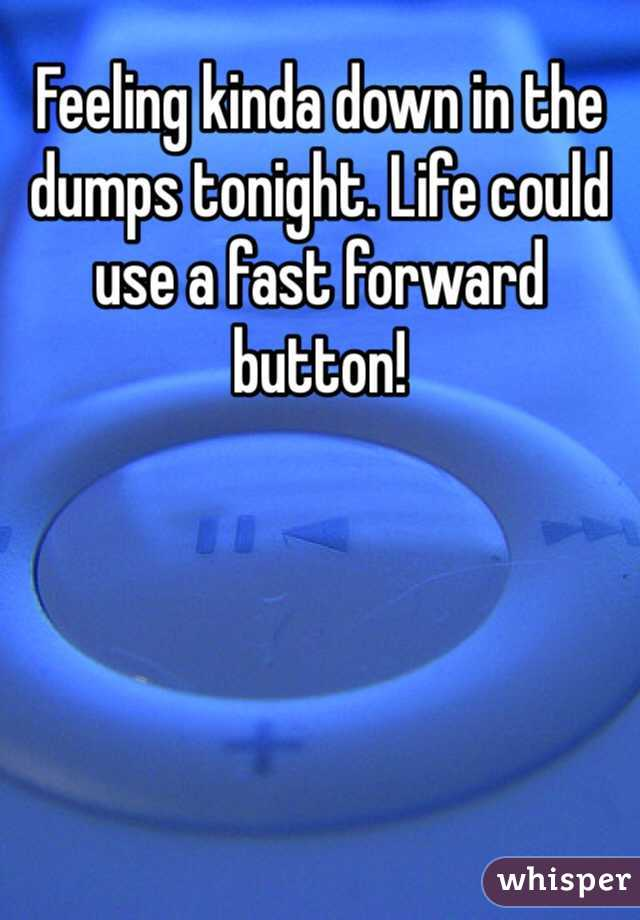 Feeling kinda down in the dumps tonight. Life could use a fast forward button!