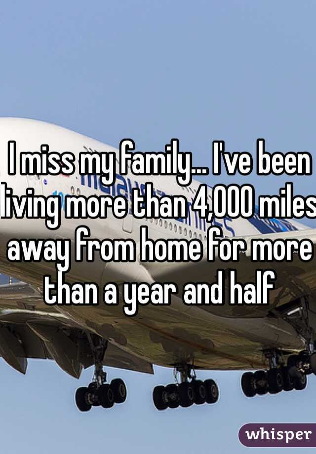 I miss my family... I've been living more than 4,000 miles away from home for more than a year and half