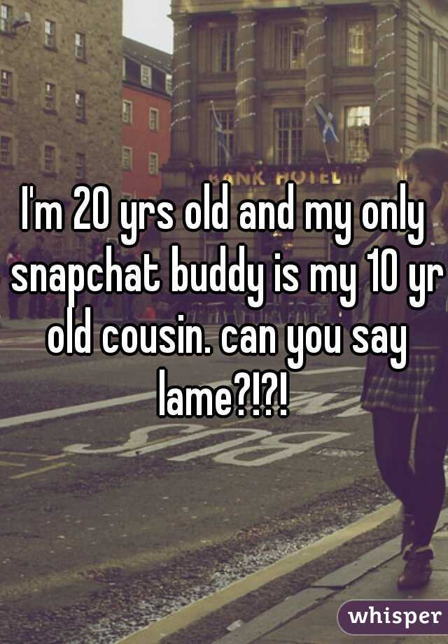 I'm 20 yrs old and my only snapchat buddy is my 10 yr old cousin. can you say lame?!?!