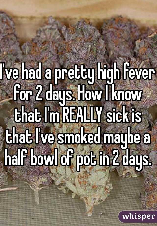 I've had a pretty high fever for 2 days. How I know that I'm REALLY sick is that I've smoked maybe a half bowl of pot in 2 days.