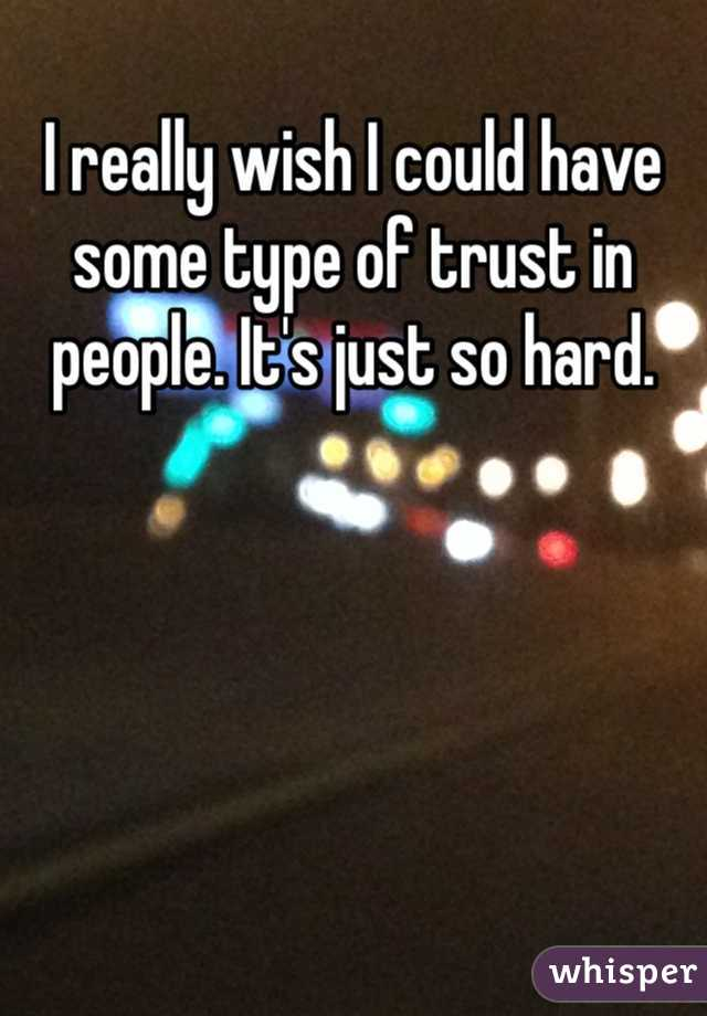 I really wish I could have some type of trust in people. It's just so hard.