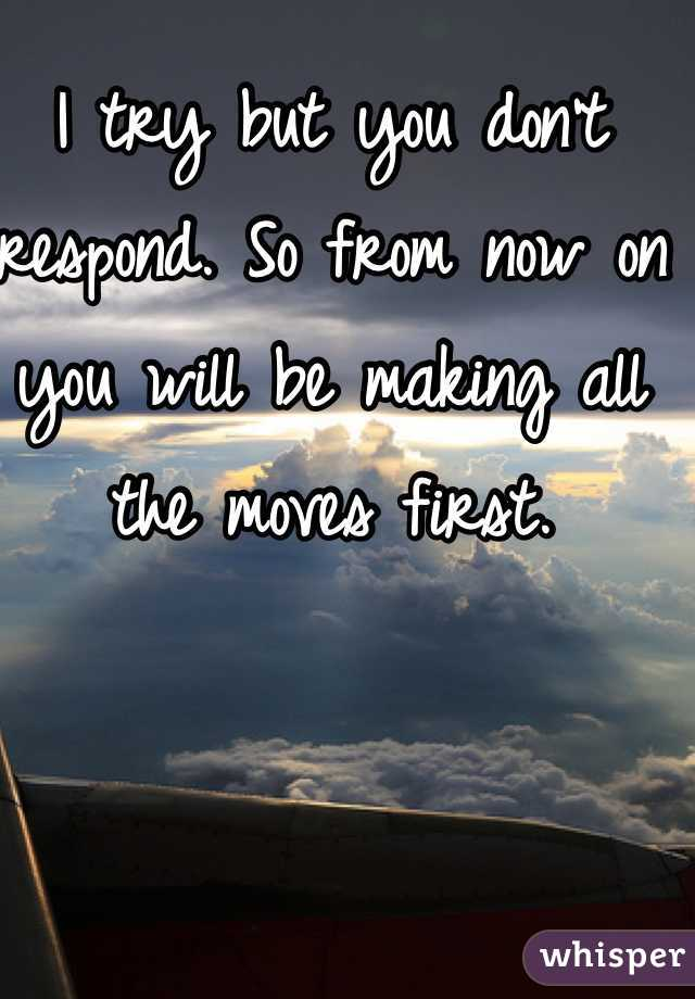 I try but you don't respond. So from now on you will be making all the moves first.