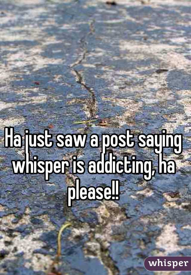Ha just saw a post saying whisper is addicting, ha please!!
