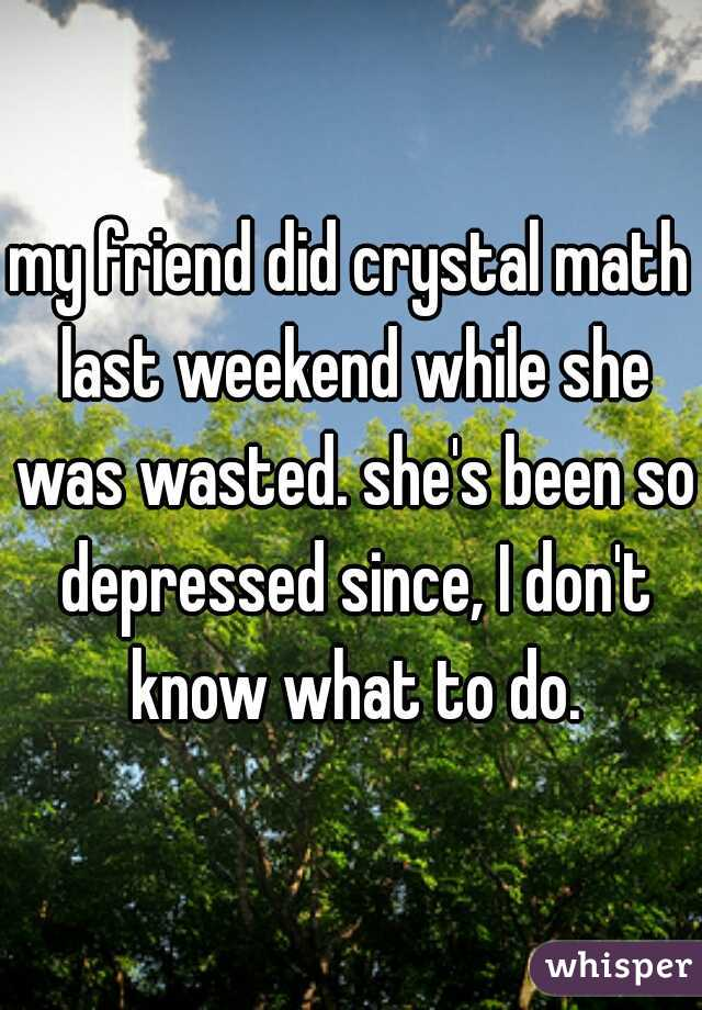 my friend did crystal math last weekend while she was wasted. she's been so depressed since, I don't know what to do.