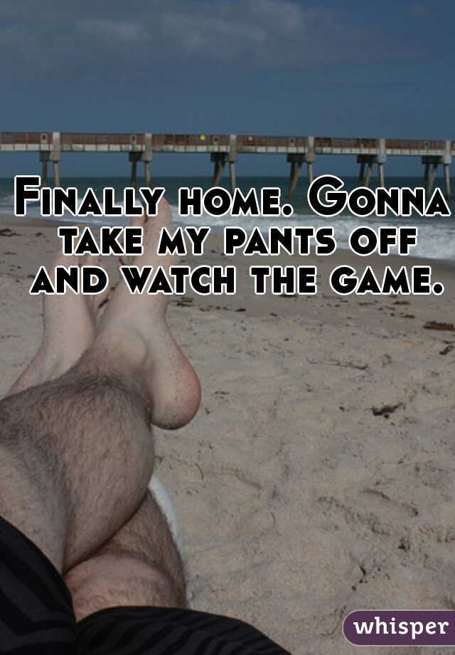 Finally home. Gonna take my pants off and watch the game.
