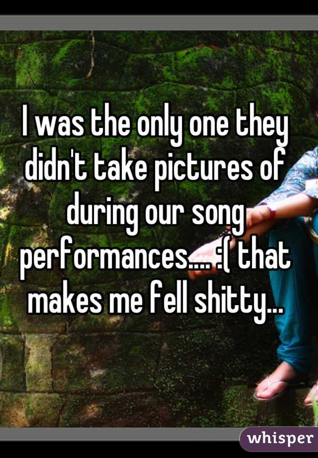 I was the only one they didn't take pictures of during our song performances.... :( that makes me fell shitty...