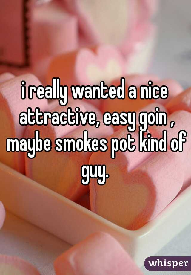 i really wanted a nice attractive, easy goin , maybe smokes pot kind of guy.