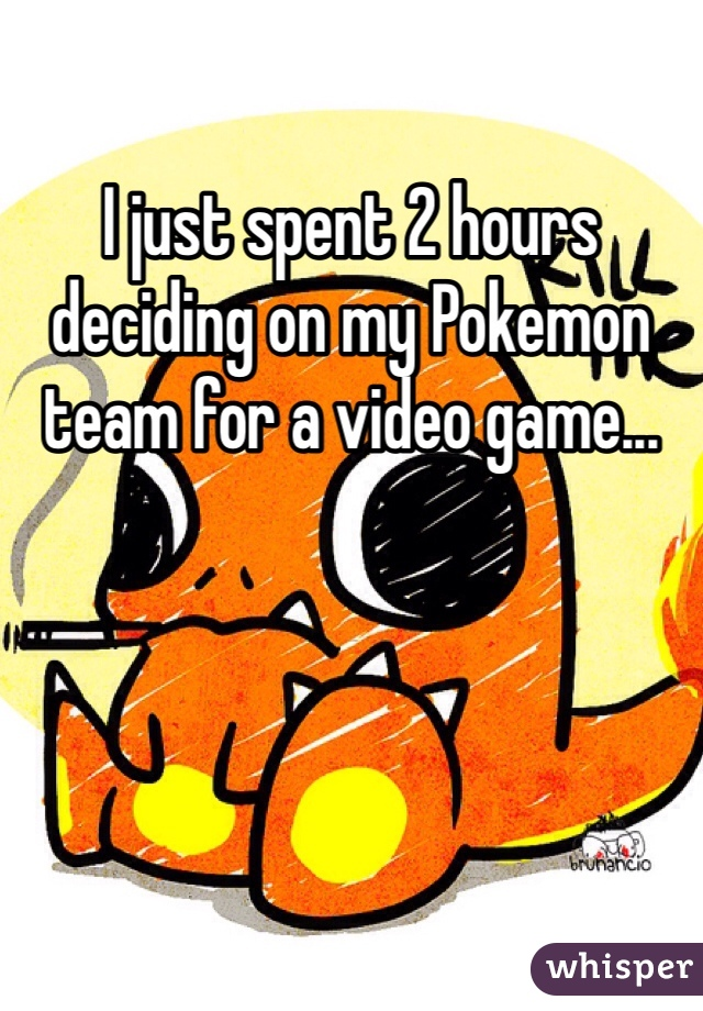 I just spent 2 hours deciding on my Pokemon team for a video game...