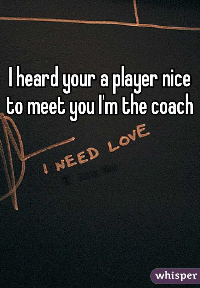 I heard your a player nice to meet you I'm the coach