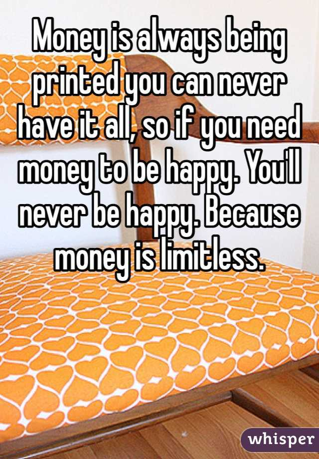 Money is always being printed you can never have it all, so if you need money to be happy. You'll never be happy. Because money is limitless.