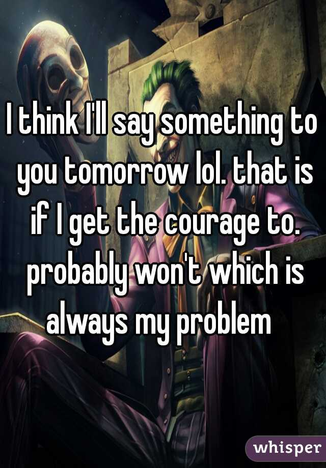 I think I'll say something to you tomorrow lol. that is if I get the courage to. probably won't which is always my problem