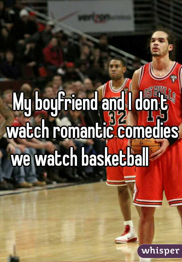 My boyfriend and I don't watch romantic comedies we watch basketball