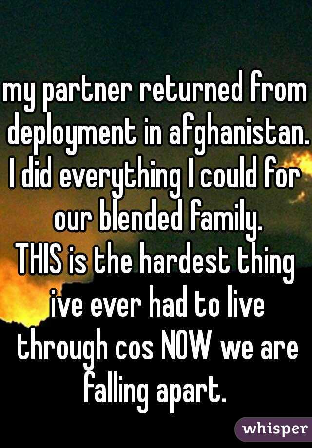 my partner returned from deployment in afghanistan.  I did everything I could for our blended family. THIS is the hardest thing ive ever had to live through cos NOW we are falling apart.