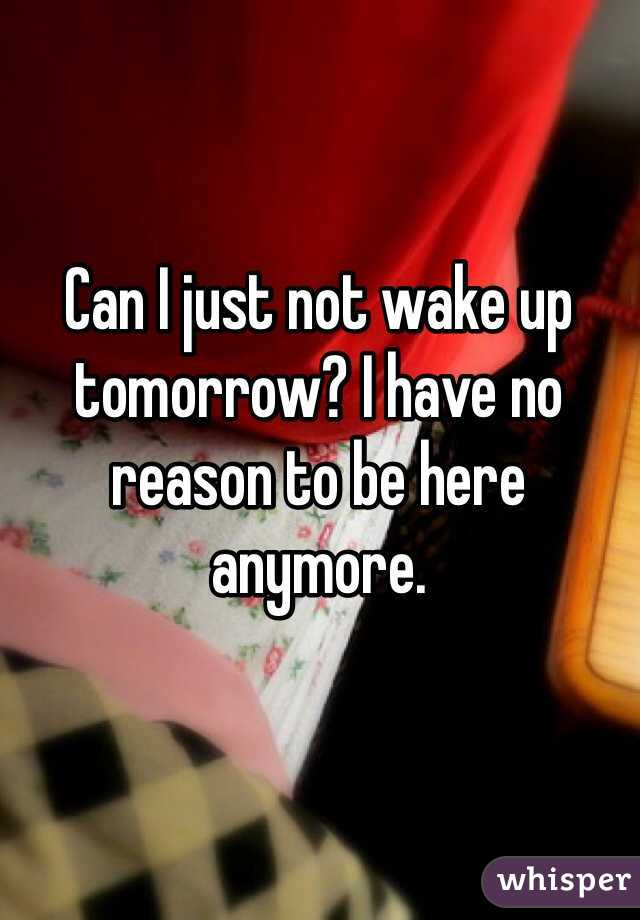 Can I just not wake up tomorrow? I have no reason to be here anymore.