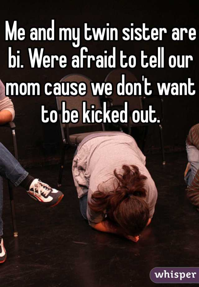 Me and my twin sister are bi. Were afraid to tell our mom cause we don't want to be kicked out.