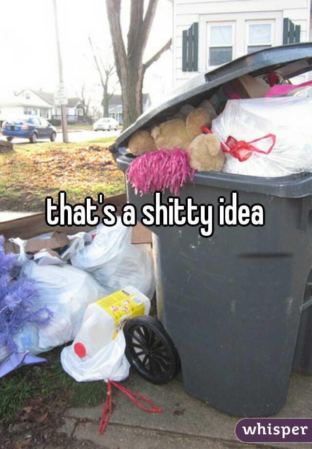 that's a shitty idea