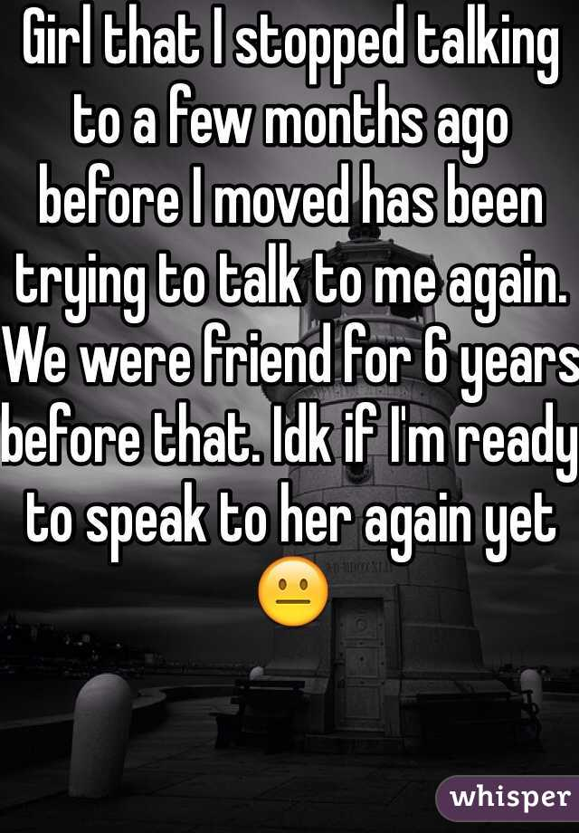 Girl that I stopped talking to a few months ago before I moved has been trying to talk to me again. We were friend for 6 years before that. Idk if I'm ready to speak to her again yet 😐