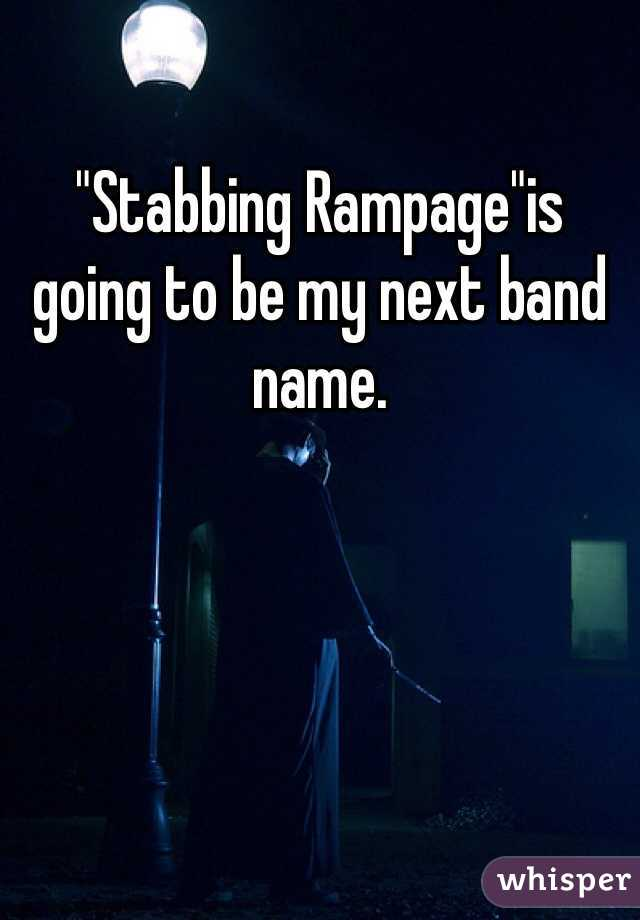 """""""Stabbing Rampage""""is going to be my next band name."""