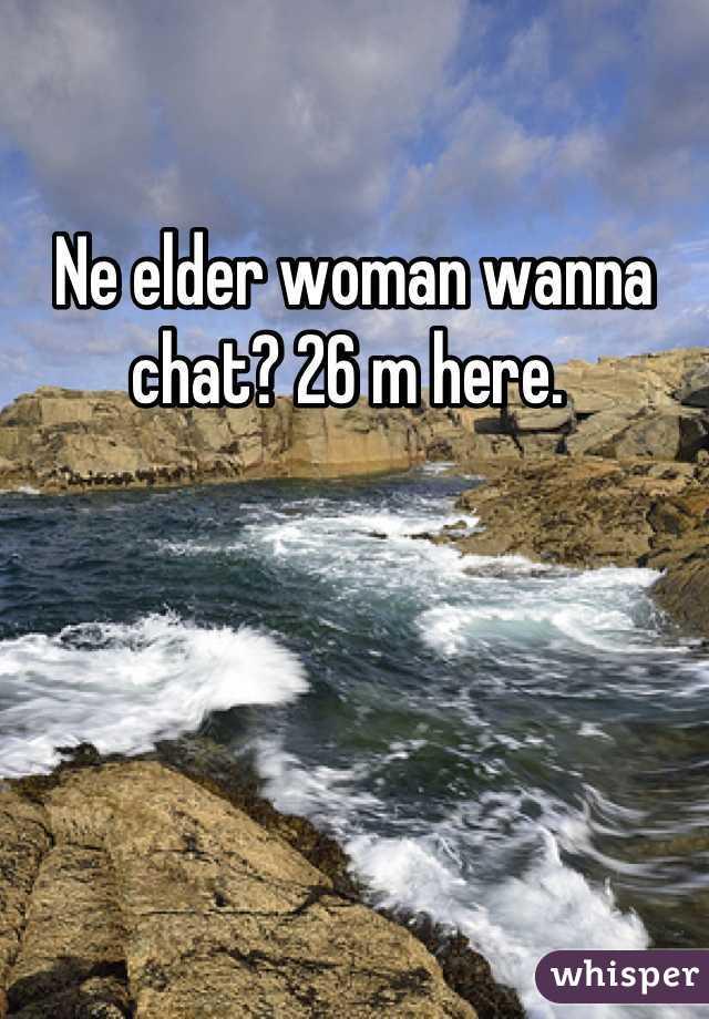 Ne elder woman wanna chat? 26 m here.