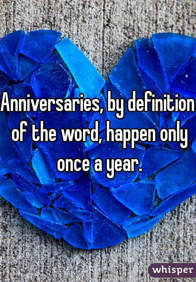 Anniversaries, by definition of the word, happen only once a year.
