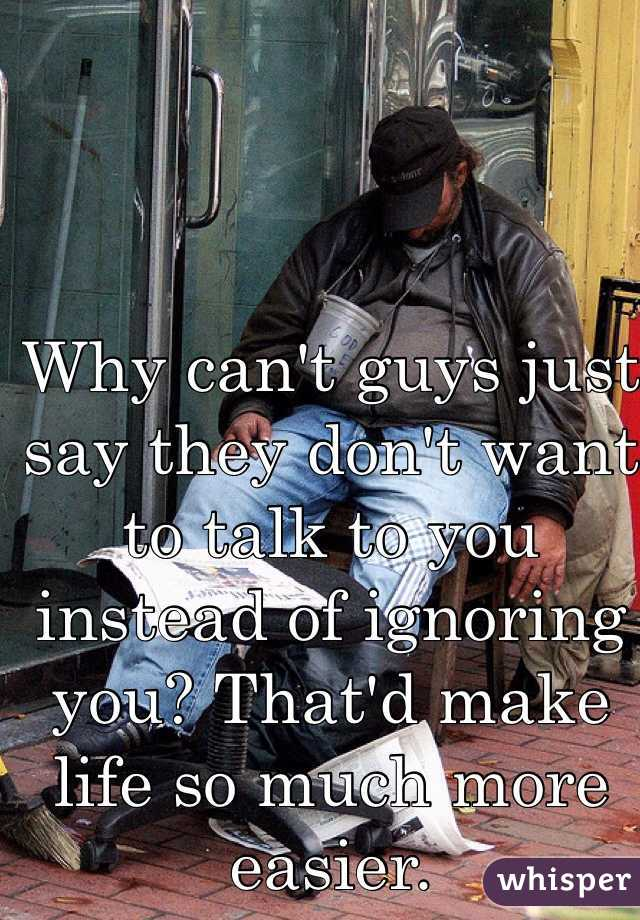 Why can't guys just say they don't want to talk to you instead of ignoring you? That'd make life so much more easier.