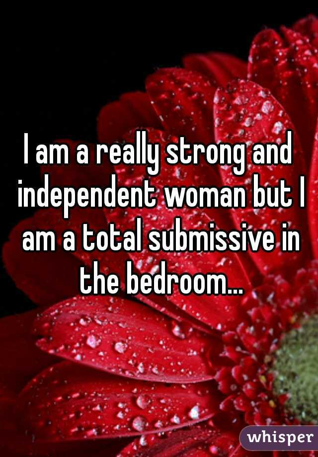 I am a really strong and independent woman but I am a total submissive in the bedroom...