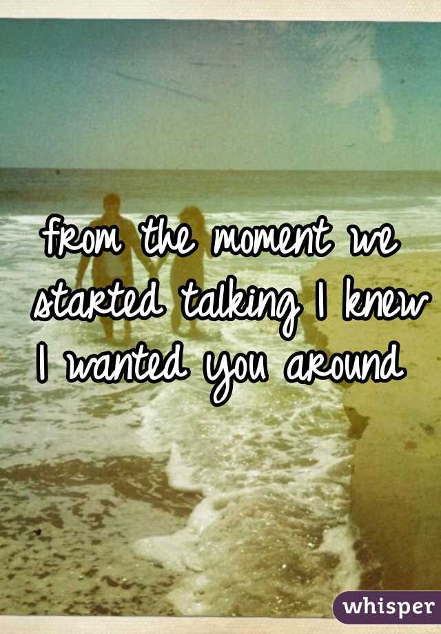 from the moment we started talking I knew I wanted you around