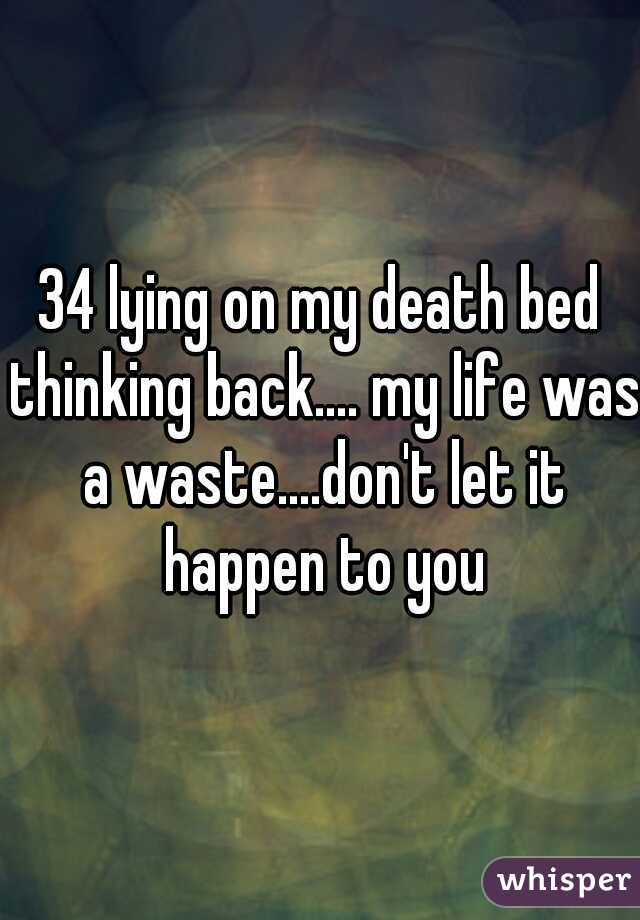 34 lying on my death bed thinking back.... my life was a waste....don't let it happen to you