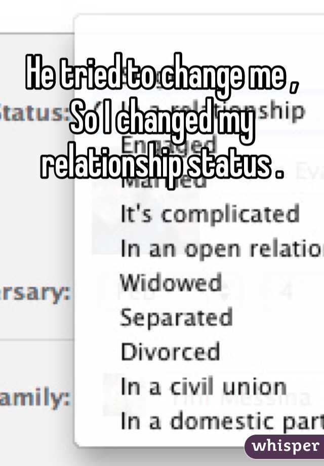 He tried to change me ,  So I changed my relationship status .
