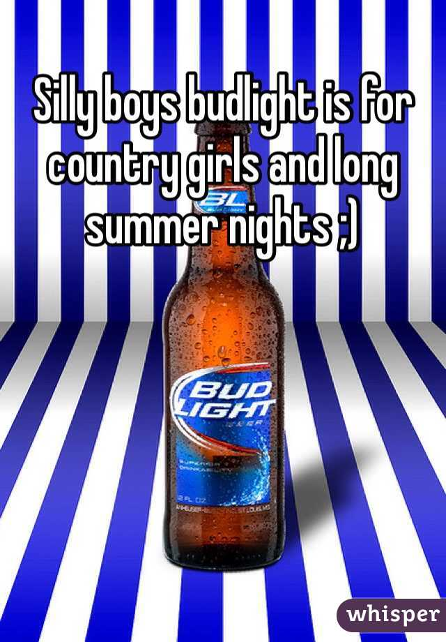 Silly boys budlight is for country girls and long summer nights ;)