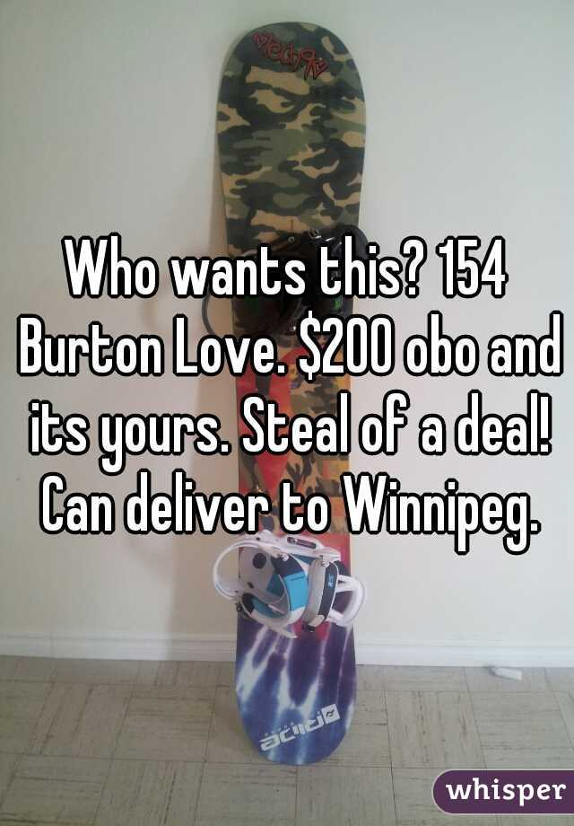 Who wants this? 154 Burton Love. $200 obo and its yours. Steal of a deal! Can deliver to Winnipeg.