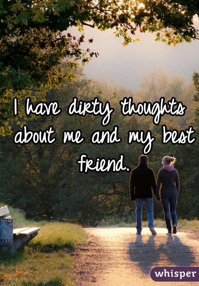 I have dirty thoughts about me and my best friend.
