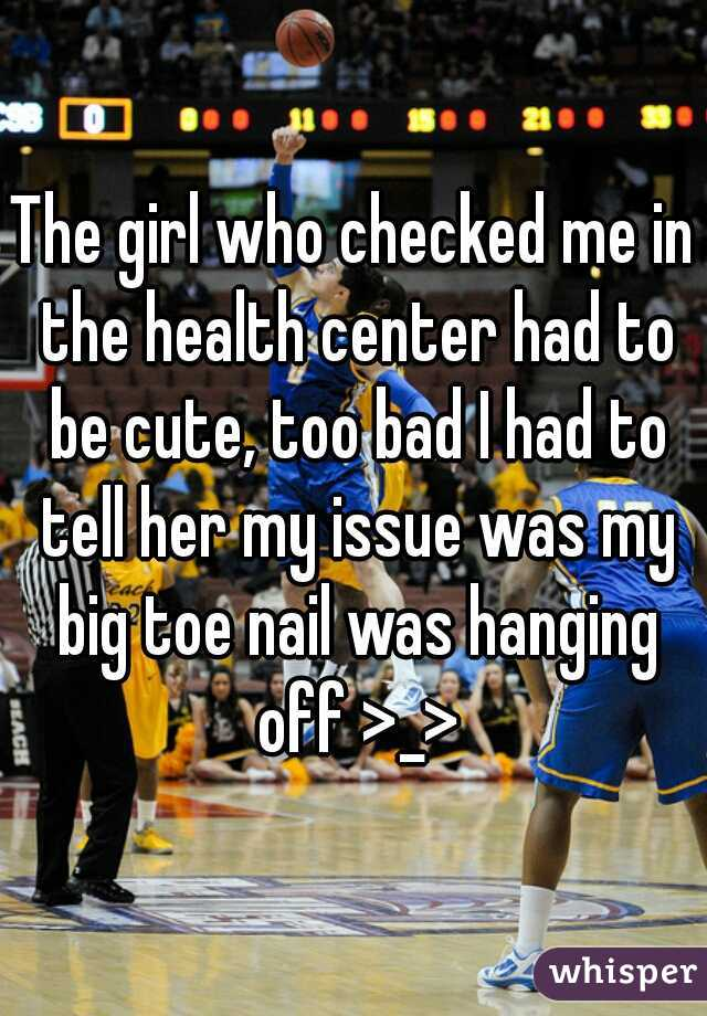 The girl who checked me in the health center had to be cute, too bad I had to tell her my issue was my big toe nail was hanging off >_>