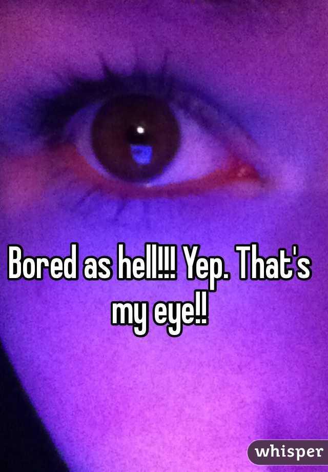 Bored as hell!!! Yep. That's my eye!!