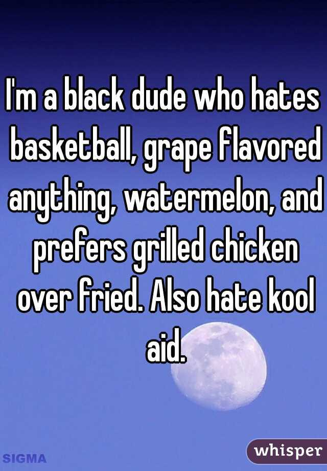 I'm a black dude who hates basketball, grape flavored anything, watermelon, and prefers grilled chicken over fried. Also hate kool aid.