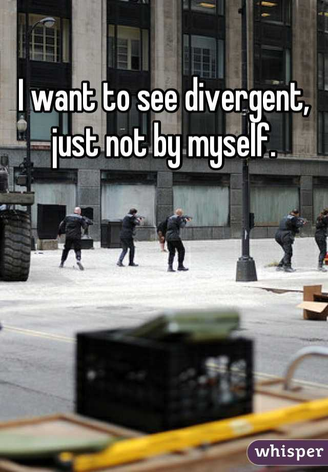 I want to see divergent, just not by myself.