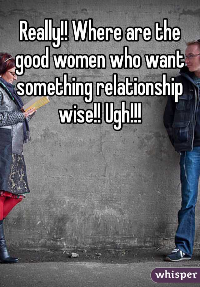 Really!! Where are the good women who want something relationship wise!! Ugh!!!