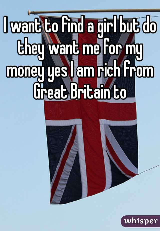 I want to find a girl but do they want me for my money yes I am rich from Great Britain to