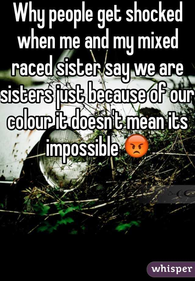 Why people get shocked when me and my mixed raced sister say we are sisters just because of our colour it doesn't mean its impossible 😡