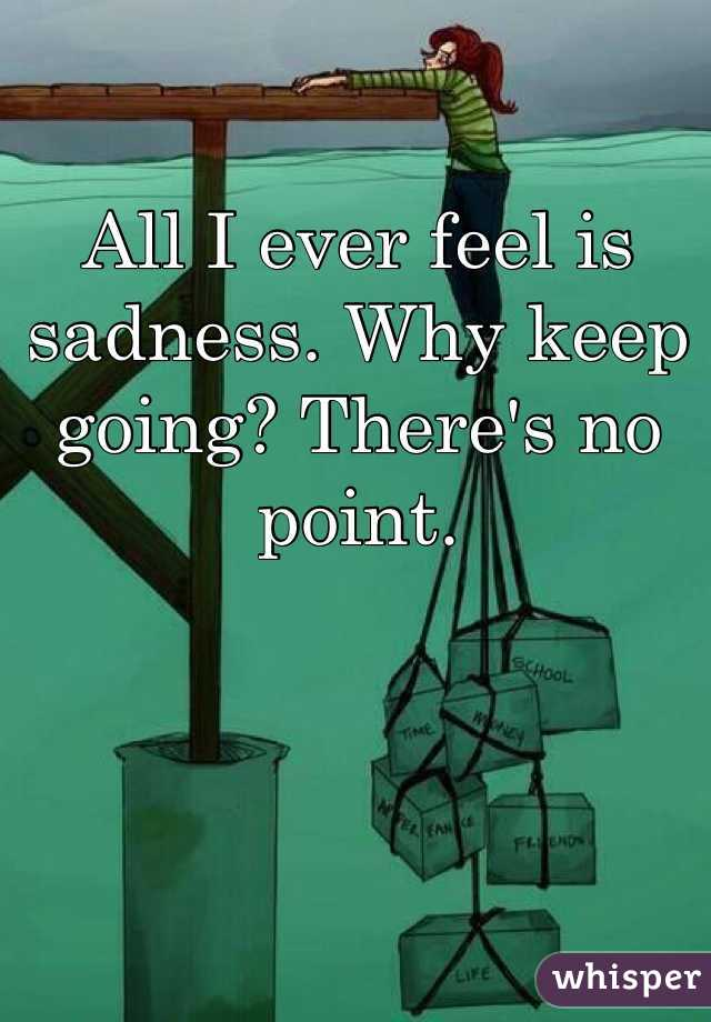 All I ever feel is sadness. Why keep going? There's no point.
