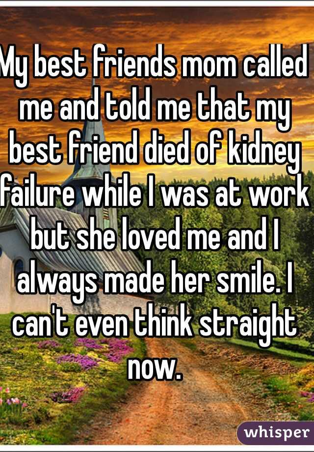 My best friends mom called me and told me that my best friend died of kidney failure while I was at work but she loved me and I always made her smile. I can't even think straight now.