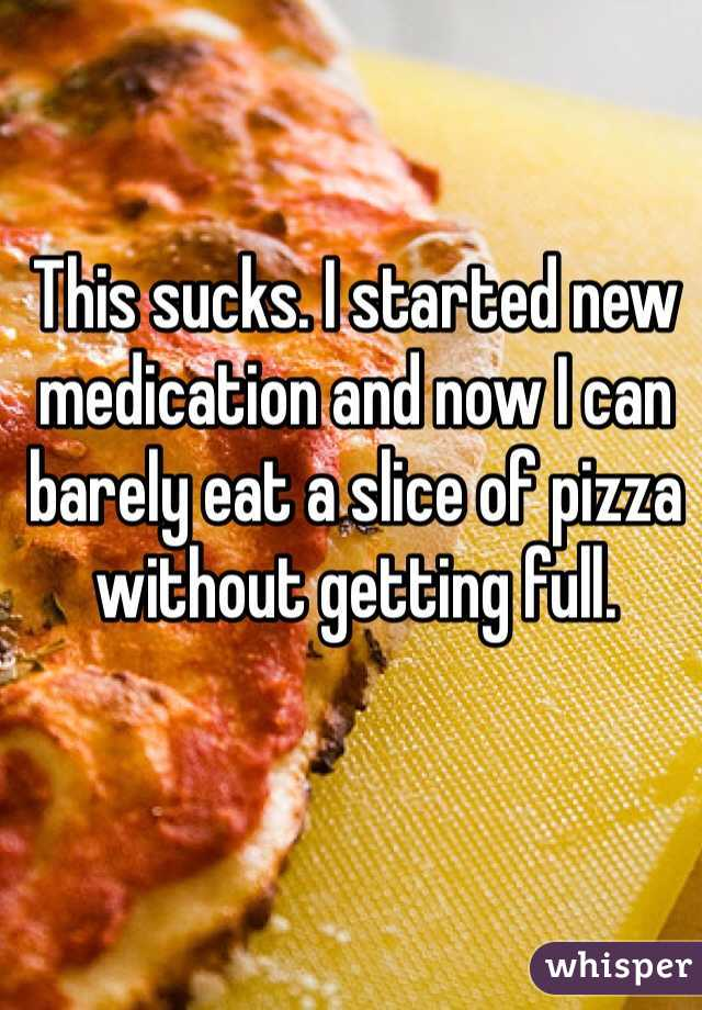 This sucks. I started new medication and now I can barely eat a slice of pizza without getting full.