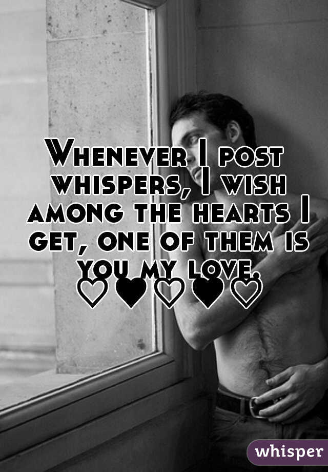 Whenever I post whispers, I wish among the hearts I get, one of them is you my love. ♡♥♡♥♡