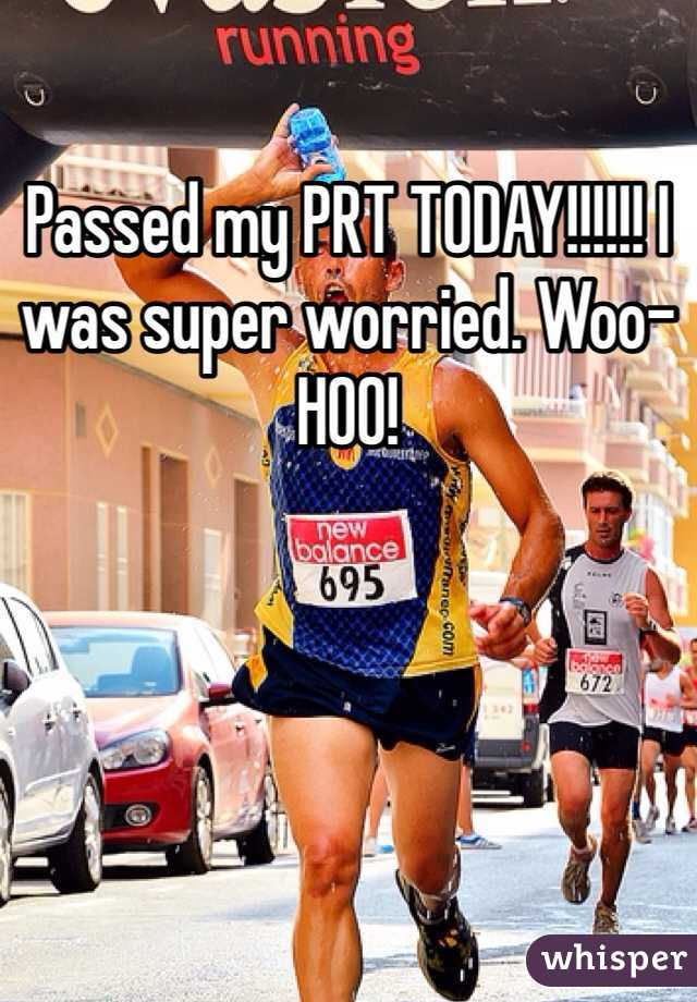 Passed my PRT TODAY!!!!!! I was super worried. Woo-HOO!